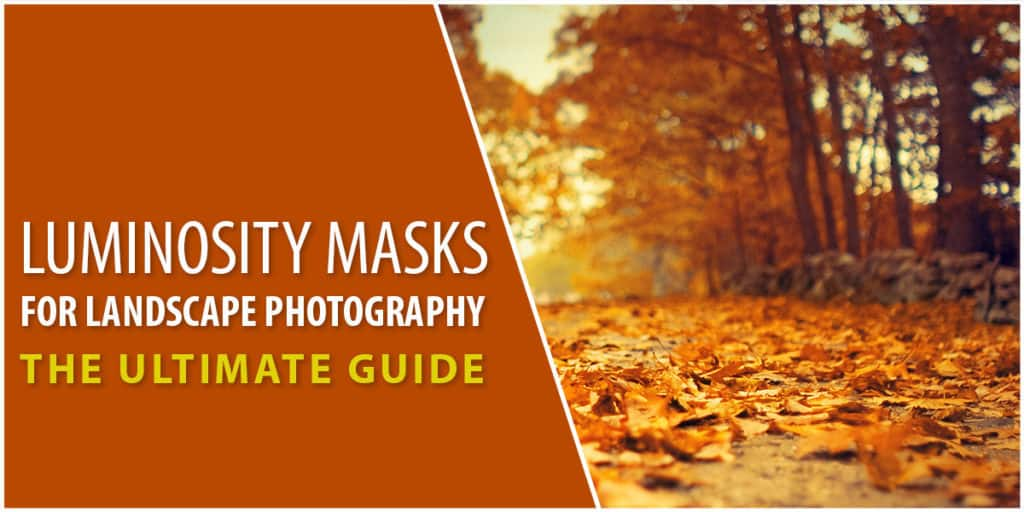 Luminosity Masks for Landscape Photography - The Ultimate Guide
